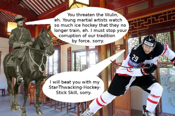 There is a mounty and a hockey player in the Sun Yat Sen Classical Chinese Garden in Vancouver. Mouty: You are a threat to the Wulin. Young martial artists watch so much ice hockey they no longer train. I must stop your corruption of our tradition by force, sorry. Hockey Player: I will beat you with my Star-Thwacking-Hockey-Stick Skill, sorry.