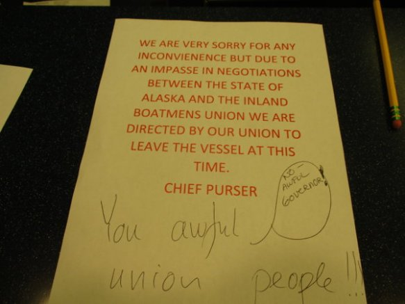 "The notice says ""We are very sorry for any inconvienence but due to an impasse in negotiations between the state of Alaska and the Inland Boatmens Union we are directed by our union to leave the vessel at this time. Chief Purser'. A passenger wrote 'You awful union people!!!' and another passenger wrote 'NO - AWFUL GOVERNOR!'"